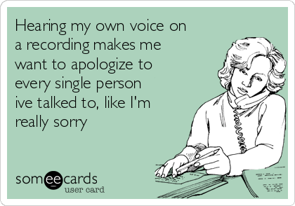 Hearing my own voice on a recording makes me want to apologize to every single person ive talked to, like I'm really sorry