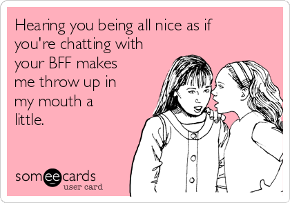 Hearing you being all nice as if you're chatting with your BFF makes me throw up in my mouth a little.