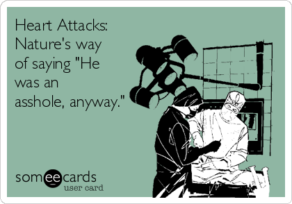 """Heart Attacks: Nature's way of saying """"He was an asshole, anyway."""""""
