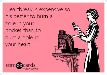 Heartbreak is expensive so it's better to burn a hole in your pocket than to burn a hole in your heart.