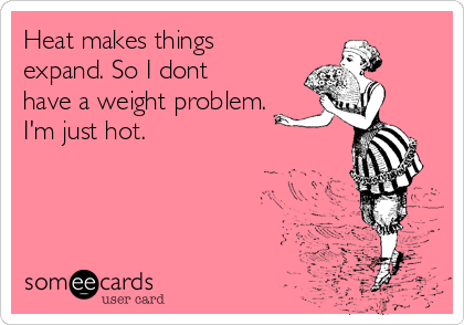 Heat makes things expand. So I dont have a weight problem. I'm just hot.