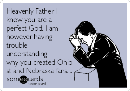 Heavenly Father I know you are a perfect God. I am however having trouble understanding why you created Ohio st and Nebraska fans....