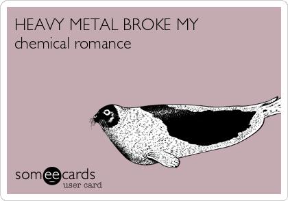 HEAVY METAL BROKE MY chemical romance