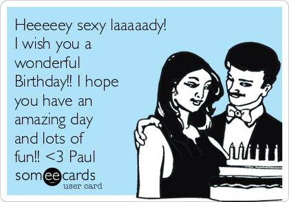 Heeeeey sexy laaaaady!  I wish you a wonderful Birthday!! I hope you have an amazing day and lots of fun!! <3 Paul