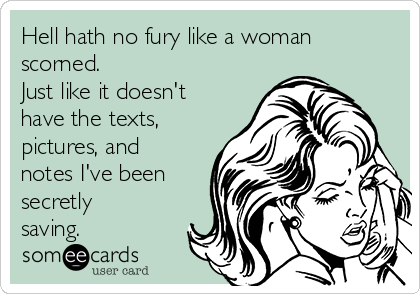There is no fury like a woman scorned