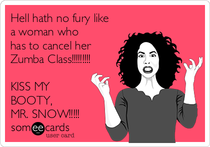 Hell hath no fury like a woman who  has to cancel her Zumba Class!!!!!!!!!  KISS MY BOOTY,  MR. SNOW!!!!!