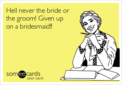 Hell never the bride or the groom! Given up on a bridesmaid!!