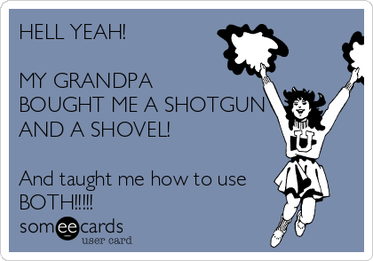 HELL YEAH!  MY GRANDPA  BOUGHT ME A SHOTGUN AND A SHOVEL!  And taught me how to use BOTH!!!!!