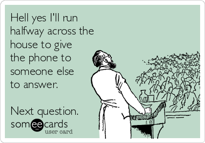 Hell yes I'll run  halfway across the  house to give the phone to  someone else to answer.  Next question.
