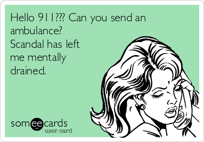 Hello 911??? Can you send an ambulance? Scandal has left me mentally drained.
