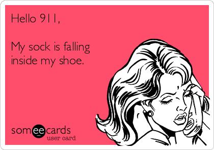 Hello 911,  My sock is falling inside my shoe.