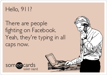 Hello, 911?   There are people fighting on Facebook.  Yeah, they're typing in all caps now.