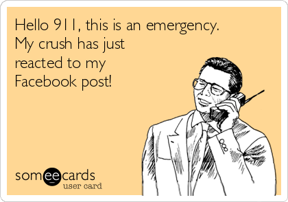 Hello 911, this is an emergency. My crush has just reacted to my Facebook post!
