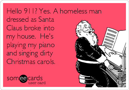 Hello 911? Yes. A homeless man dressed as Santa Claus broke into my house.  He's playing my piano and singing dirty Christmas carols.