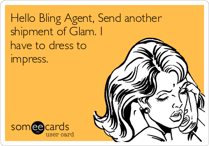 Hello Bling Agent, Send another shipment of Glam. I have to dress to impress.