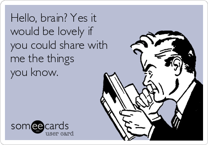 Hello, brain? Yes it would be lovely if you could share with me the things you know.