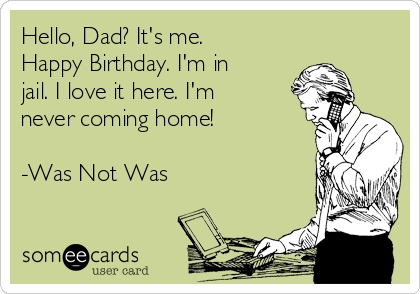 Hello, Dad? It's me. Happy Birthday. I'm in jail. I love it here. I'm never coming home!  -Was Not Was