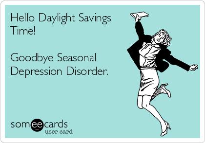 Hello Daylight Savings Time!   Goodbye Seasonal Depression Disorder.