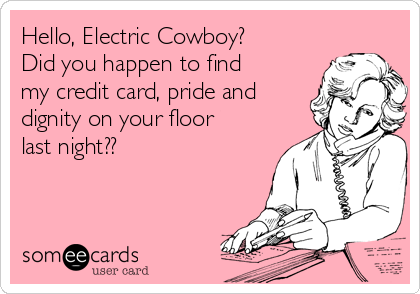 Hello, Electric Cowboy? Did you happen to find my credit card, pride and dignity on your floor last night??