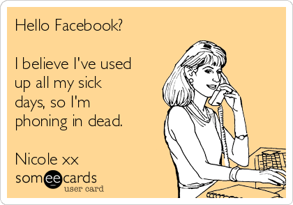 Hello Facebook?  I believe I've used up all my sick days, so I'm phoning in dead.  Nicole xx