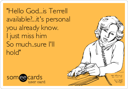 """Hello God...is Terrell available?...it's personal you already know. I just miss him So much..sure I'lI hold"""
