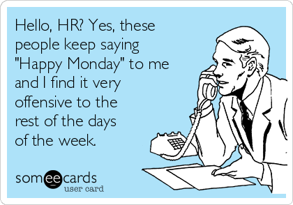 "Hello, HR? Yes, these people keep saying ""Happy Monday"" to me and I find it very offensive to the rest of the days of the week."