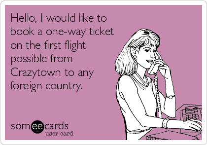 Hello, I would like to book a one-way ticket on the first flight possible from Crazytown to any foreign country.