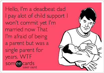 Hello, I'm a deadbeat dad I pay alot of child support I won't commit yet I'm married now That I'm afraid of being a parent but was a single parent for years. WTF