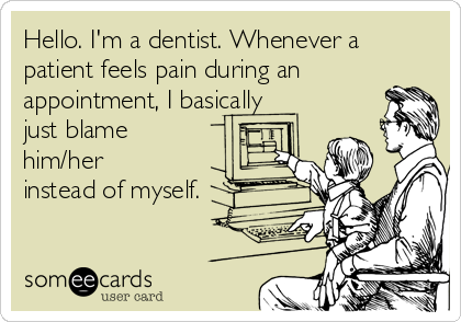 Hello. I'm a dentist. Whenever a patient feels pain during an appointment, I basically just blame him/her instead of myself.