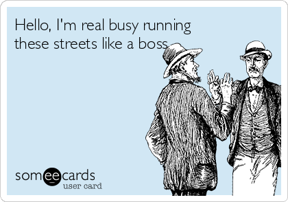 Hello, I'm real busy running these streets like a boss.