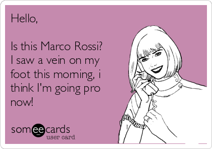Hello,  Is this Marco Rossi? I saw a vein on my foot this morning, i think I'm going pro now!