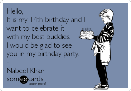 Hello, It is my 14th birthday and I want to celebrate it with my best buddies. I would be glad to see you in my birthday party. - Nabeel Khan