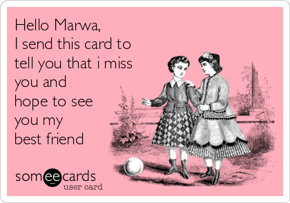 Hello Marwa, I send this card to tell you that i miss you and hope to see you my best friend