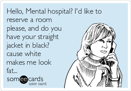 Hello, Mental hospital? I'd like to reserve a room please, and do you have your straight jacket in black? cause white makes me look fat...