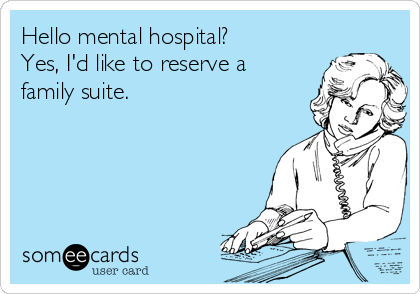 Hello mental hospital? Yes, I'd like to reserve a family suite.