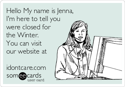 Hello My name is Jenna, I'm here to tell you were closed for the Winter. You can visit our website at  idontcare.com