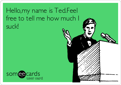 Hello,my name is Ted.Feel free to tell me how much I suck!