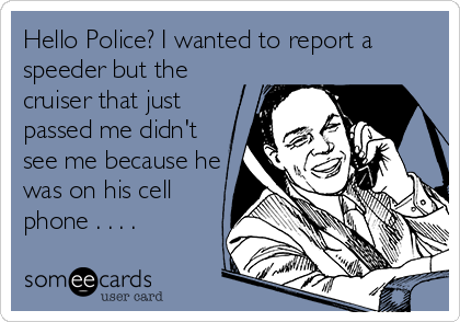 Hello Police? I wanted to report a speeder but the cruiser that just passed me didn't see me because he was on his cell phone . . . .