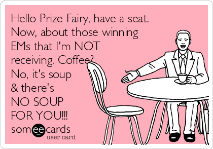 Hello Prize Fairy, have a seat. Now, about those winning EMs that I'm NOT receiving. Coffee? No, it's soup & there's  NO SOUP  FOR YOU!!!