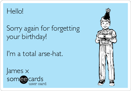 Hello!  Sorry again for forgetting your birthday!  I'm a total arse-hat.  James x