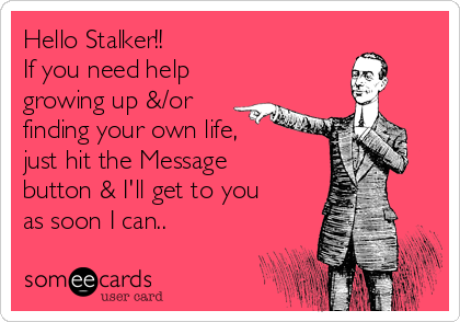Hello Stalker!! If you need help  growing up &/or finding your own life, just hit the Message button & I'll get to you as soon I can..