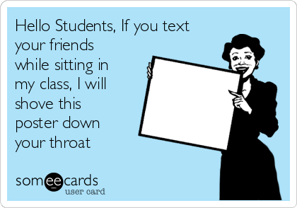 Hello Students, If you text your friends while sitting in my class, I will shove this poster down your throat