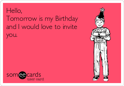 Hello, Tomorrow is my Birthday and I would love to invite you.