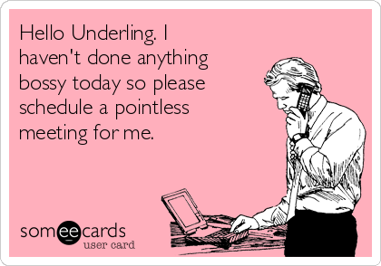 Hello Underling. I haven't done anything bossy today so please schedule a pointless meeting for me.
