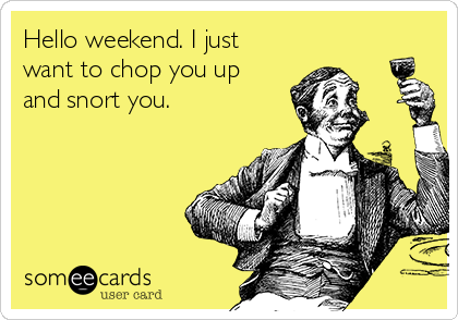 Hello weekend. I just want to chop you up and snort you.