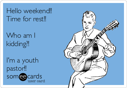 Hello weekend!! Time for rest!!  Who am I kidding?!  I'm a youth pastor!!