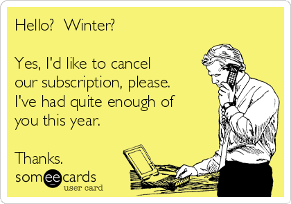 Hello?  Winter?  Yes, I'd like to cancel our subscription, please. I've had quite enough of you this year.  Thanks.