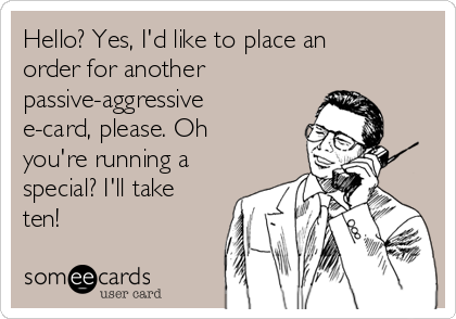 Hello? Yes, I'd like to place an order for another passive-aggressive e-card, please. Oh you're running a special? I'll take ten!