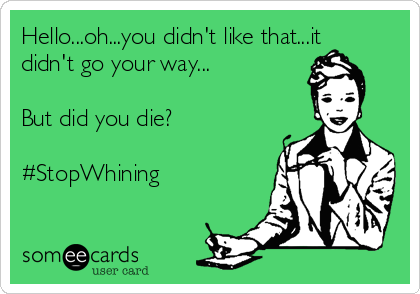 Hello...oh...you didn't like that...it didn't go your way...  But did you die?  #StopWhining