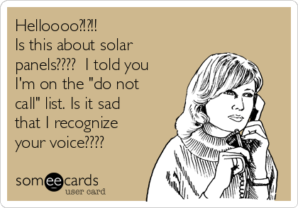 """Helloooo?!?!!  Is this about solar panels????  I told you I'm on the """"do not call"""" list. Is it sad that I recognize your voice????"""